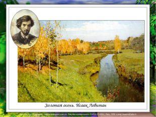 Золотая осень. Исаак Левитан Лазарева Лидия Андреевна, учитель начальных клас