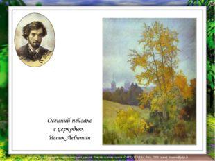 Осенний пейзаж с церковью. Исаак Левитан Лазарева Лидия Андреевна, учитель на