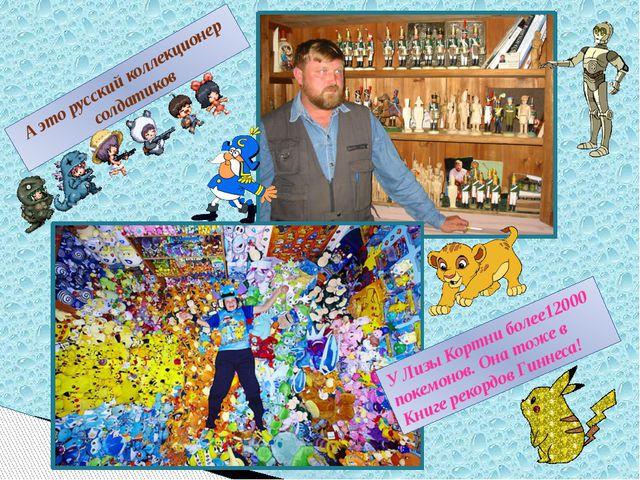 А это русский коллекционер солдатиков У Лизы Кортни более12000 покемонов. Она...