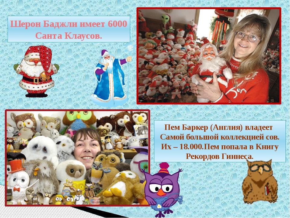 Шерон Баджли имеет 6000 Санта Клаусов. Пем Баркер (Англия) владеет Самой боль...