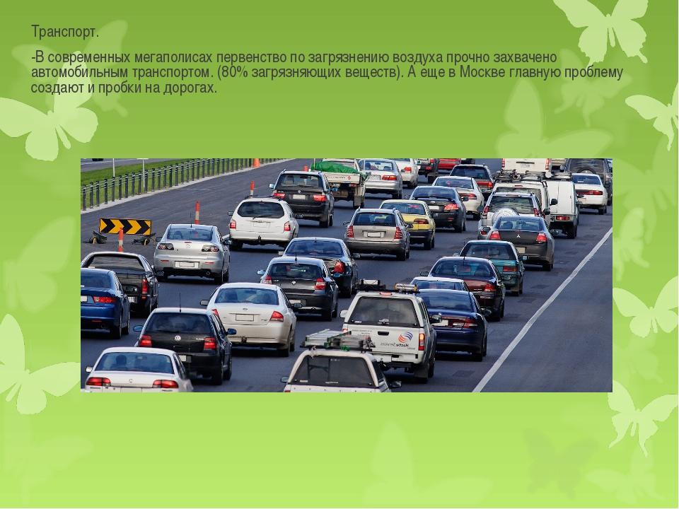 Транспорт. -В современных мегаполисах первенство по загрязнению воздуха прочн...