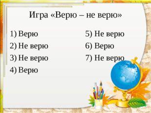 Игра «Верю – не верю» Верю5) Не верю Не верю6) Верю Не верю7) Не ве