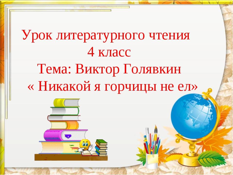 Урок литературного чтения 4 класс Тема: Виктор Голявкин « Никакой я горчицы н...