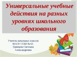 Учитель начальных классов МАОУ СОШ № 63 Удинцева Светлана Александровна Униве