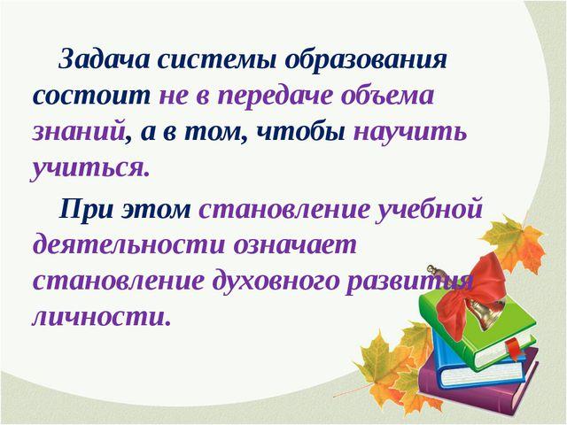 Задача системы образования состоит не в передаче объема знаний, а в том, чт...