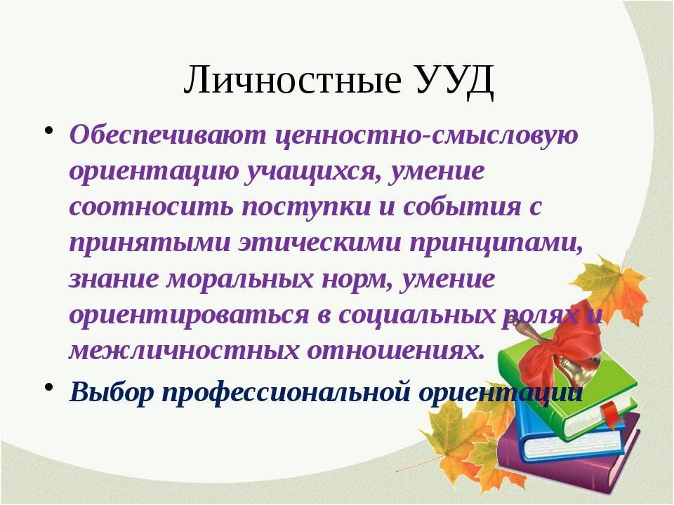 Личностные УУД Обеспечивают ценностно-смысловую ориентацию учащихся, умение с...