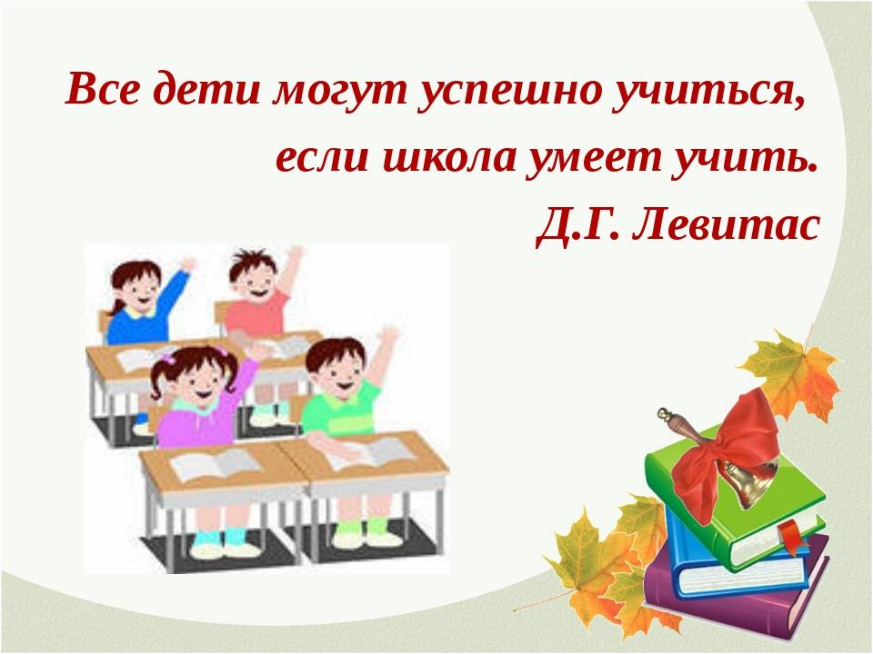 Все дети могут успешно учиться, если школа умеет учить. Д.Г. Левитас