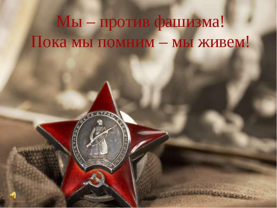 Мы – против фашизма! Пока мы помним – мы живем!