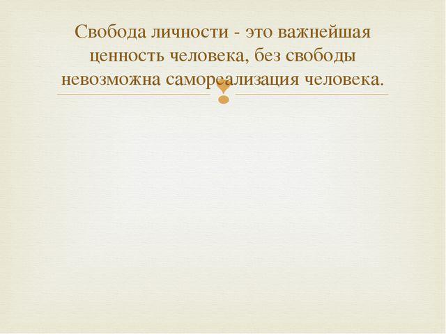 Свобода личности - это важнейшая ценность человека, без свободы невозможна са...