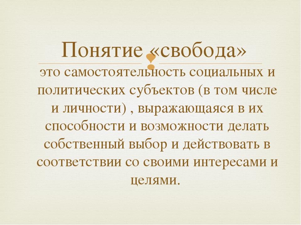 Понятие «свобода» это самостоятельность социальных и политических субъектов (...