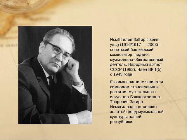 Заги́р Гари́пович Исмаги́лов (башк. Исмәғилев Заһир Ғарип улы) (1916/1917 — 2...