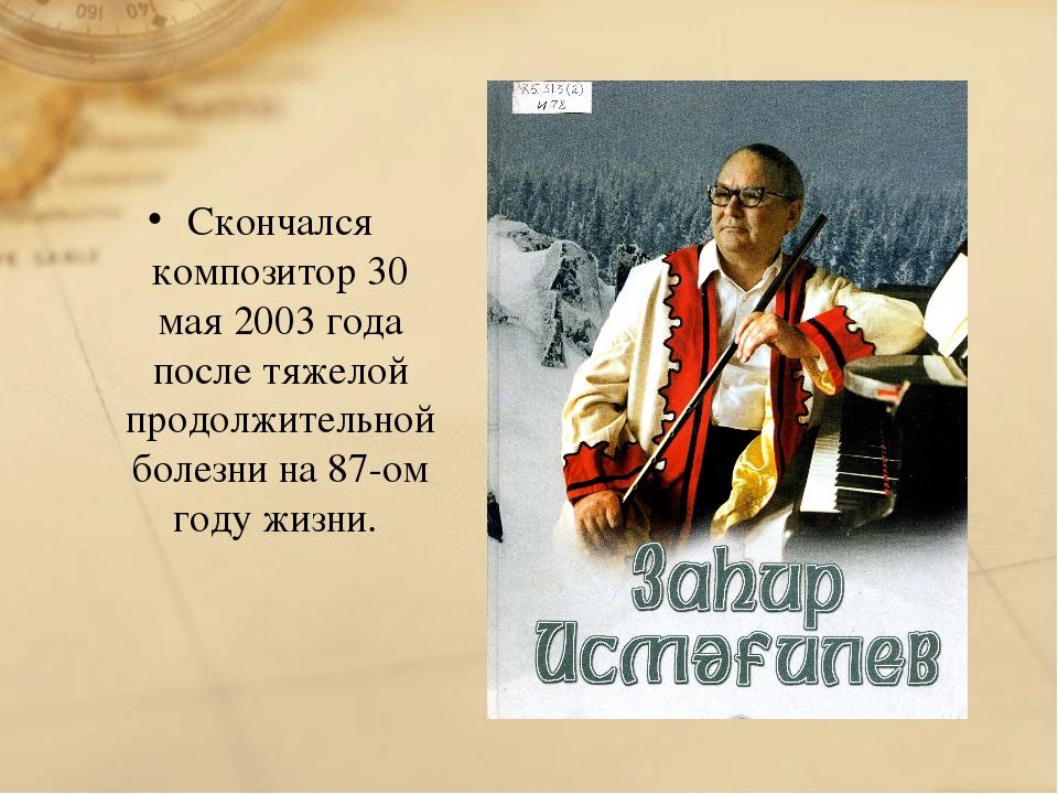Скончался композитор 30 мая 2003 года после тяжелой продолжительной болезни н...