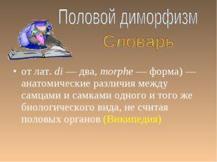 от лат.di — два, morphe — форма) — анатомические различия между самцами и са