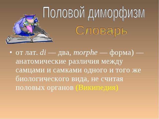 от лат.di — два, morphe — форма) — анатомические различия между самцами и са...