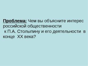Проблема: Чем вы объясните интерес российской общественности к П.А. Столыпину