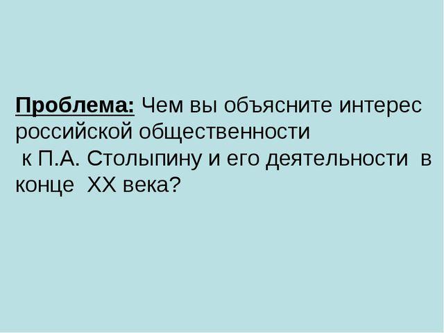 Проблема: Чем вы объясните интерес российской общественности к П.А. Столыпину...