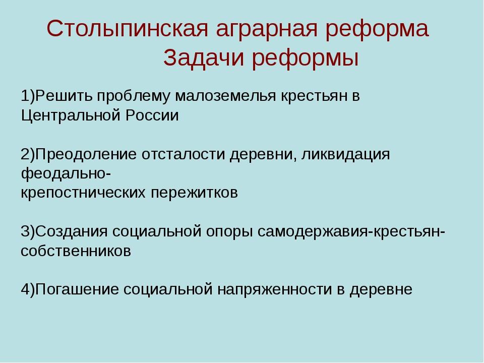 Столыпинская аграрная реформа Задачи реформы 1)Решить проблему малоземелья к...
