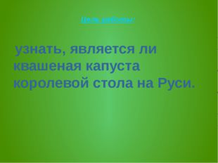 Цель работы: узнать, является ли квашеная капуста королевой стола на Руси.