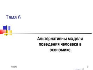 Тема 6 Альтернативны модели поведения человека в экономике * *