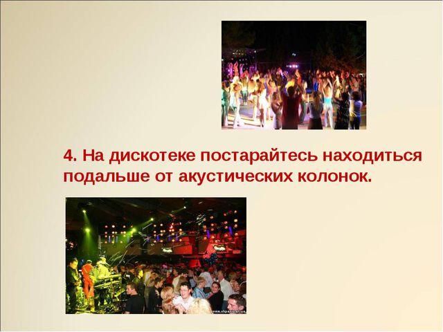 4. На дискотеке постарайтесь находиться подальше от акустических колонок.