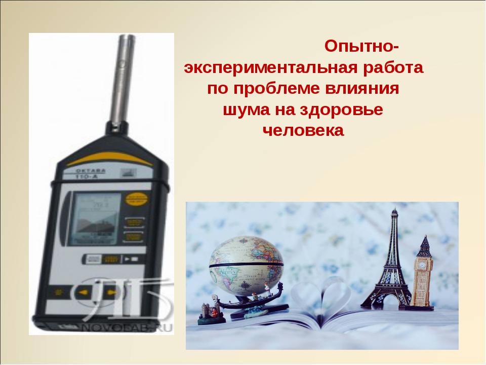 Опытно-экспериментальная работа по проблеме влияния шума на здоровье человека