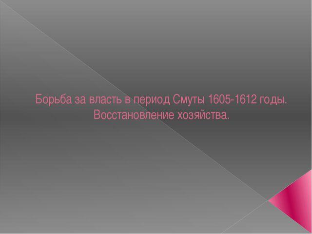 Борьба за власть в период Смуты 1605-1612 годы. Восстановление хозяйства.