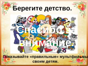 Берегите детство. Показывайте «правильные» мультфильмы своим детям. Спасибо