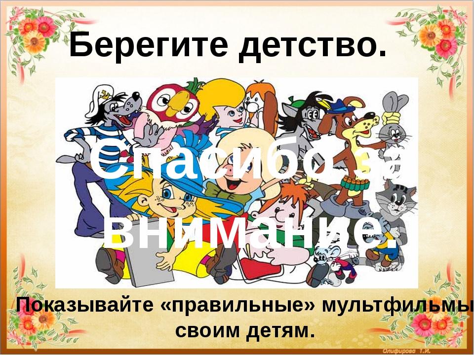 Берегите детство. Показывайте «правильные» мультфильмы своим детям. Спасибо...