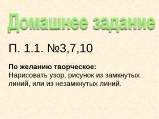 П. 1.1. №3,7,10 По желанию творческое: Нарисовать узор, рисунок из замкнутых