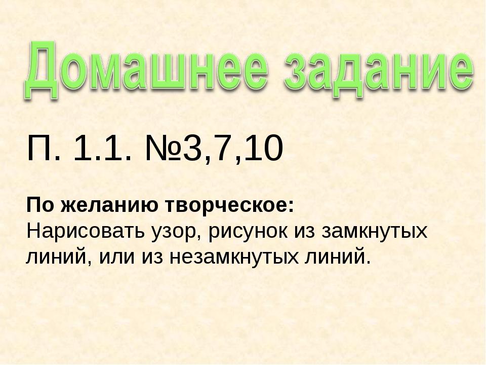 П. 1.1. №3,7,10 По желанию творческое: Нарисовать узор, рисунок из замкнутых...