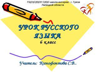 УРОК РУССКОГО ЯЗЫКА 6 класс Учитель: Ксенофонтова С.В.. ГБ(О)С(К)ОУ С(К)О шко