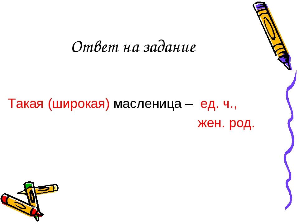 Ответ на задание Такая (широкая) масленица – ед. ч.,  жен. род.