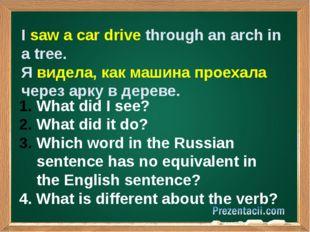 I saw a car drive through an arch in a tree. Я видела, как машина проехала ч