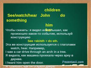 children See/watch/hear John do something him her Чтобы сказать: я видел или