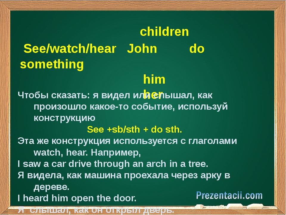 children See/watch/hear John do something him her Чтобы сказать: я видел или...