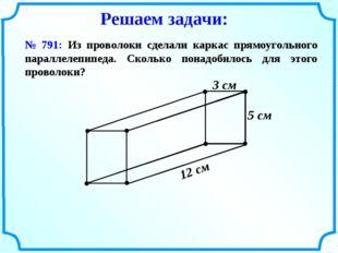 № 791: Из проволоки сделали каркас прямоугольного параллелепипеда. Сколько по