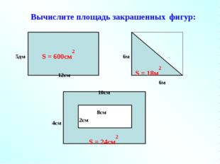 Вычислите площадь закрашенных фигур: S = 600см2 S = 18м2 S = 24см2