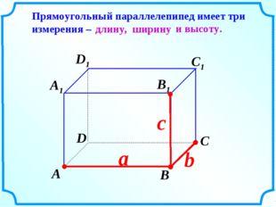 c b А В С D А1 D1 С1 В1 Прямоугольный параллелепипед имеет три измерения – а