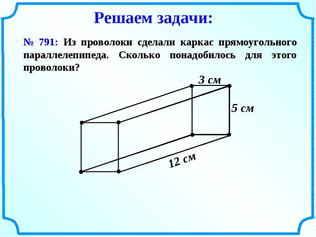 № 791: Из проволоки сделали каркас прямоугольного параллелепипеда. Сколько по...