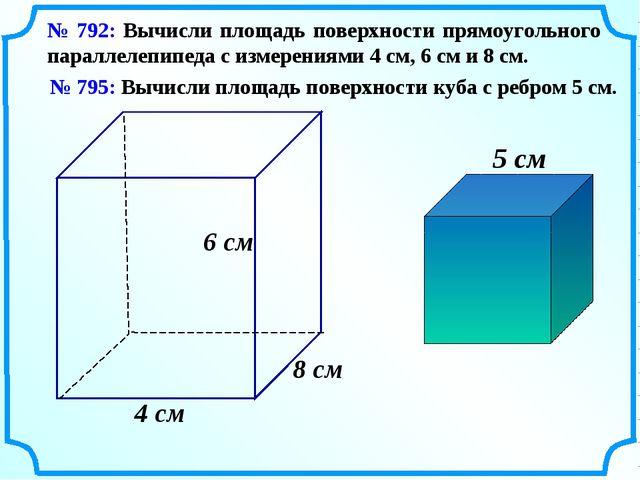 № 792: Вычисли площадь поверхности прямоугольного параллелепипеда с измерения...