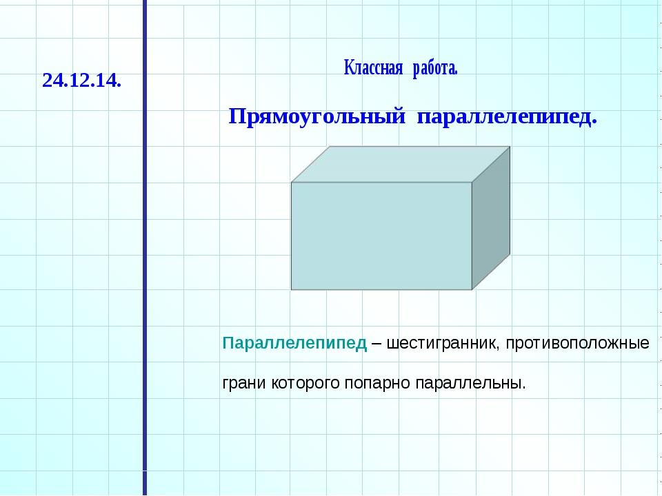 Классная работа. Прямоугольный параллелепипед. 24.12.14. Параллелепипед – шес...
