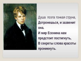 Душа поэта тонкая струна, Дотронешься, и зазвенит она. И мир Есенина нам пред