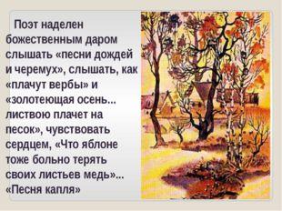 Поэт наделен божественным даром слышать «песни дождей и черемух», слышать, к
