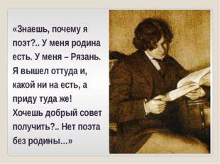 «Знаешь, почему я поэт?.. У меня родина есть. У меня – Рязань. Я вышел оттуда