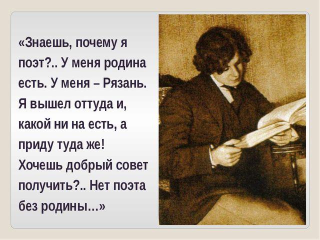 «Знаешь, почему я поэт?.. У меня родина есть. У меня – Рязань. Я вышел оттуда...