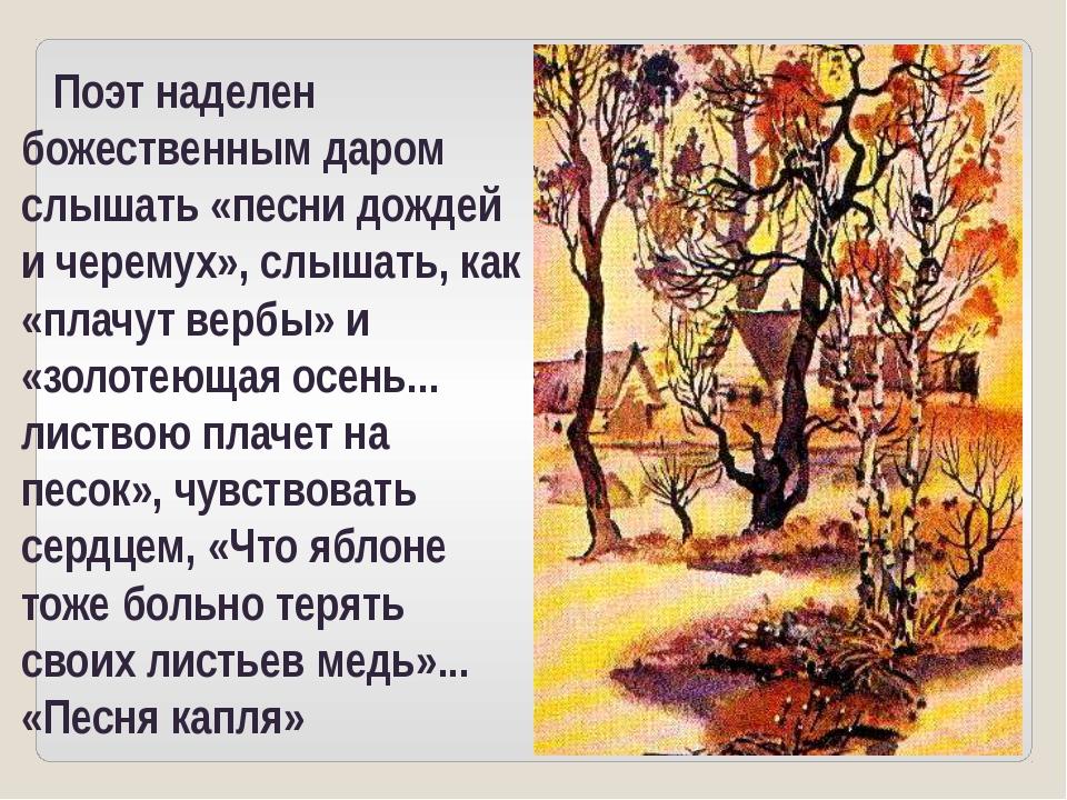 Поэт наделен божественным даром слышать «песни дождей и черемух», слышать, к...