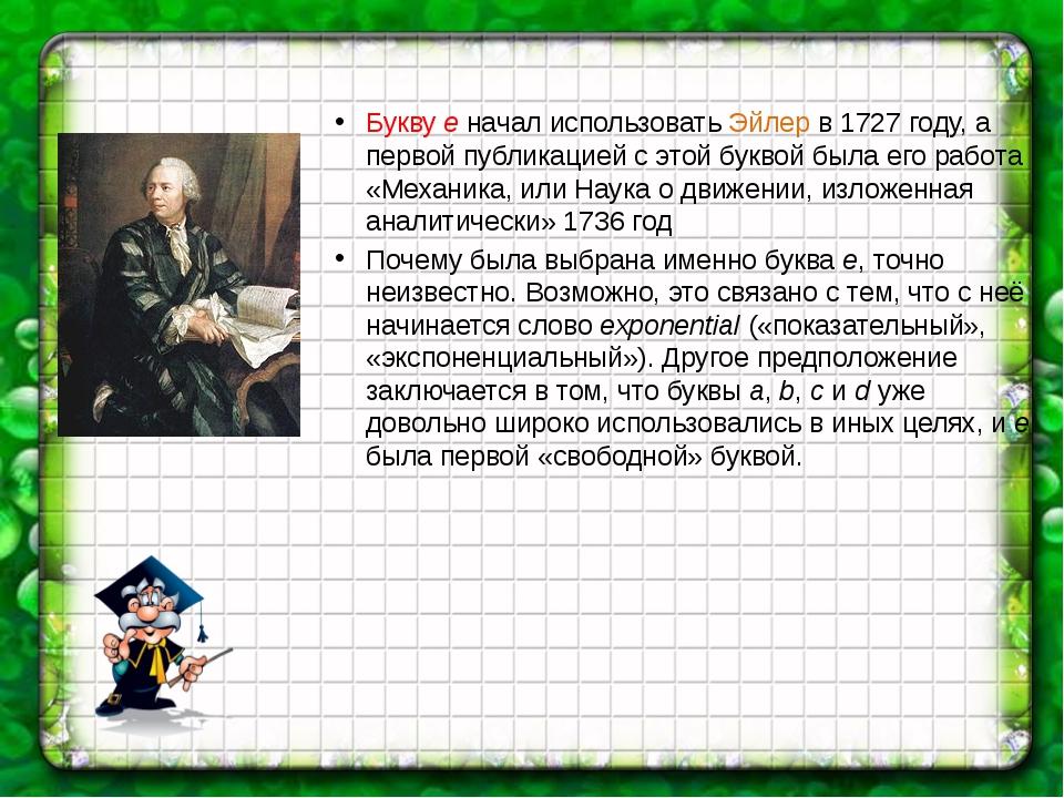 Букву e начал использовать Эйлер в 1727 году, а первой публикацией с этой бу...