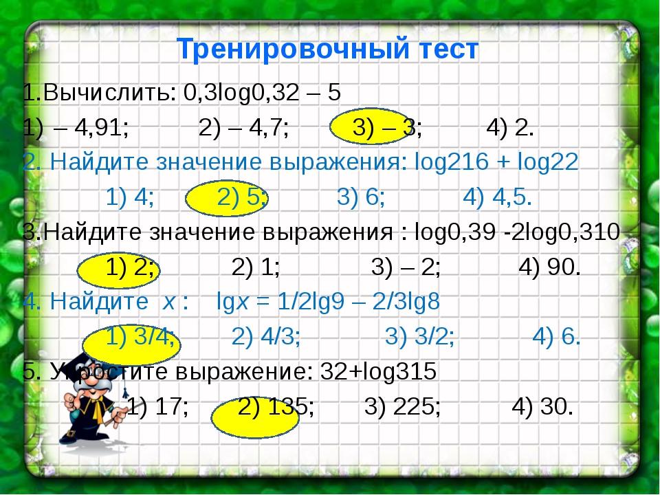 Тренировочный тест 1.Вычислить: 0,3log0,32 – 5 – 4,91; 2) – 4,7; 3) – 3; 4)...
