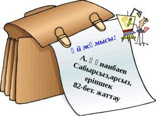 Үй жұмысы: А. Құнанбаев Сабырсыз,арсыз, еріншек 82-бет. жаттау