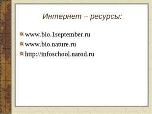 Интернет – ресурсы: www.bio.1september.ru www.bio.nature.ru http://infoschool